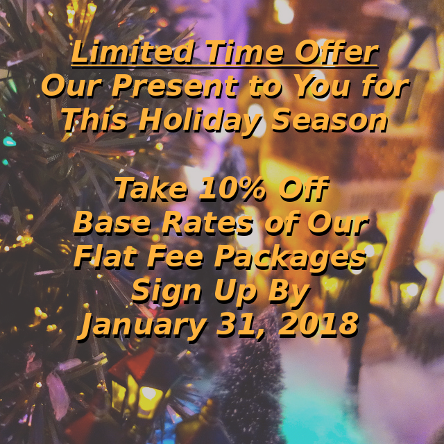 Our Present to You This Holiday Season. Take 10% off the base rates of our flat fee packages. Sign up by January 31, 2018.