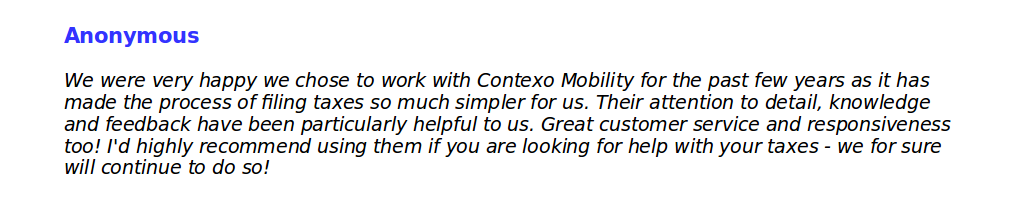 We were very happy we chose to work with Contexo Mobility for the past few years as it has made the process of filing taxes so much simpler for us. Their attention to detail, knowledge and feedback have been particularly helpful to us. Great customer service and responsiveness too! I'd highly recommend using them if you are looking for help with your taxes - we for sure will continue to do so!